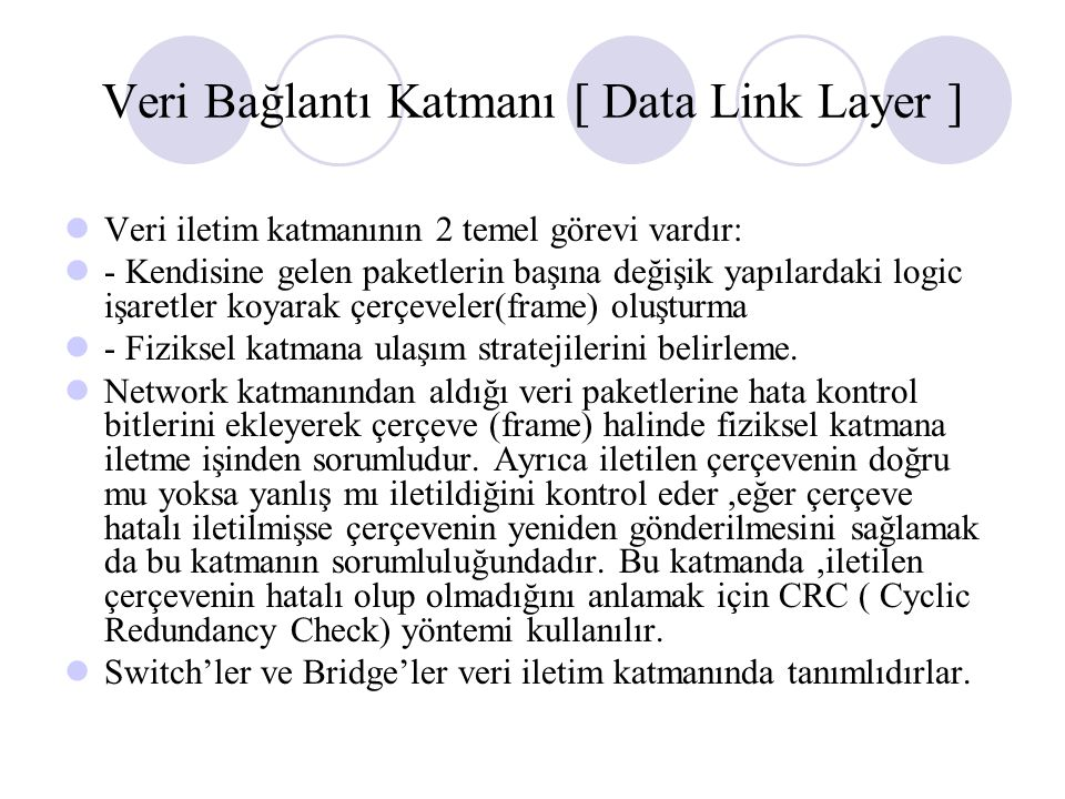 Veri Bağlantı Katmanı [ Data Link Layer ] Veri iletim katmanının 2 temel görevi vardır: - Kendisine gelen paketlerin başına değişik yapılardaki logic işaretler koyarak çerçeveler(frame) oluşturma - Fiziksel katmana ulaşım stratejilerini belirleme.