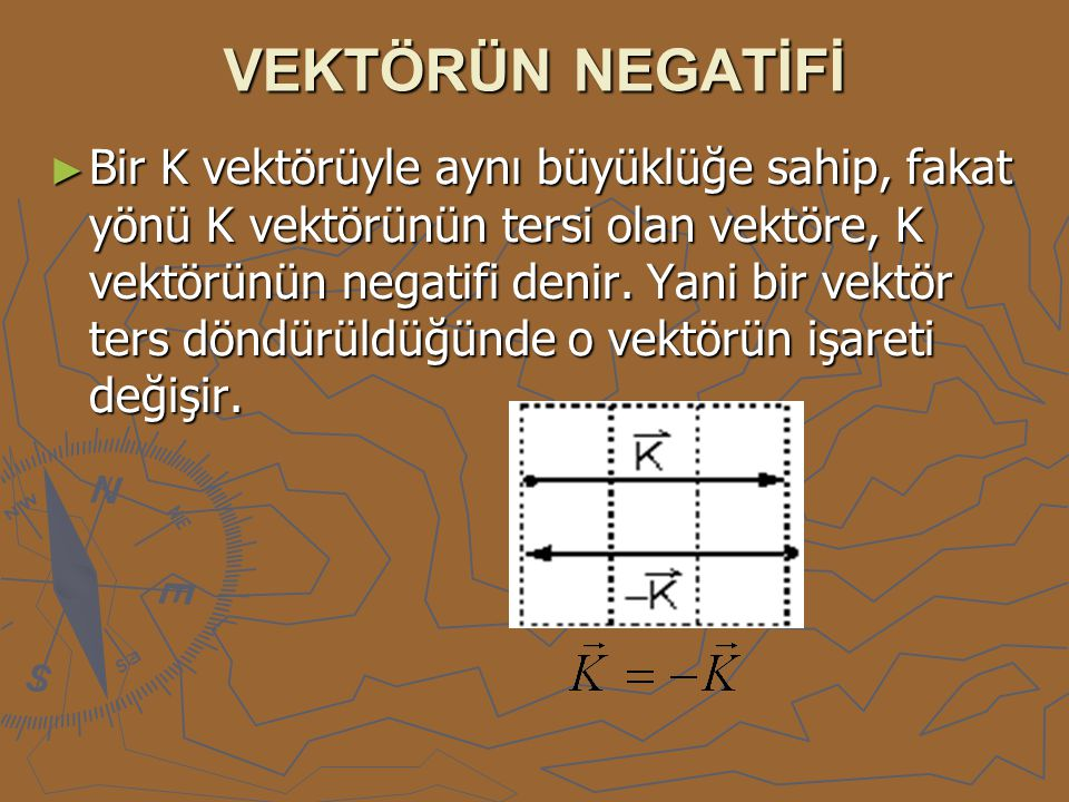 VEKTÖRÜN NEGATİFİ ► Bir K vektörüyle aynı büyüklüğe sahip, fakat yönü K vektörünün tersi olan vektöre, K vektörünün negatifi denir. Yani bir vektör te