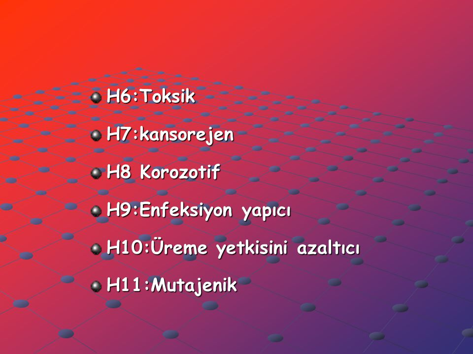 H6:ToksikH7:kansorejen H8 Korozotif H9:Enfeksiyon yapıcı H10:Üreme yetkisini azaltıcı H11:Mutajenik