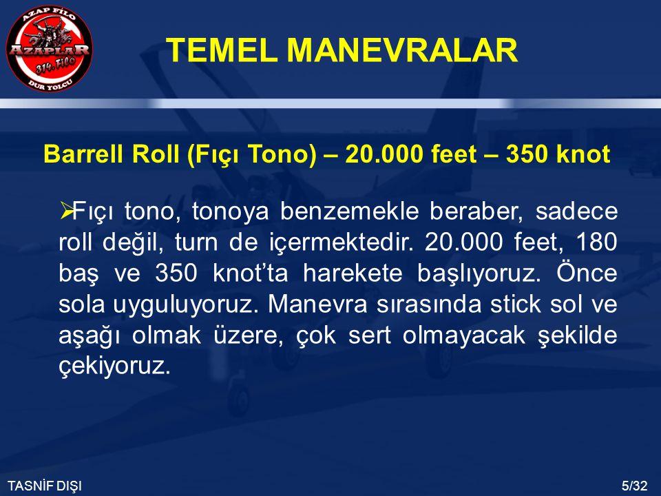 TEMEL MANEVRALAR TASNİF DIŞI5/32 Barrell Roll (Fıçı Tono) – 20.000 feet – 350 knot  Fıçı tono, tonoya benzemekle beraber, sadece roll değil, turn de