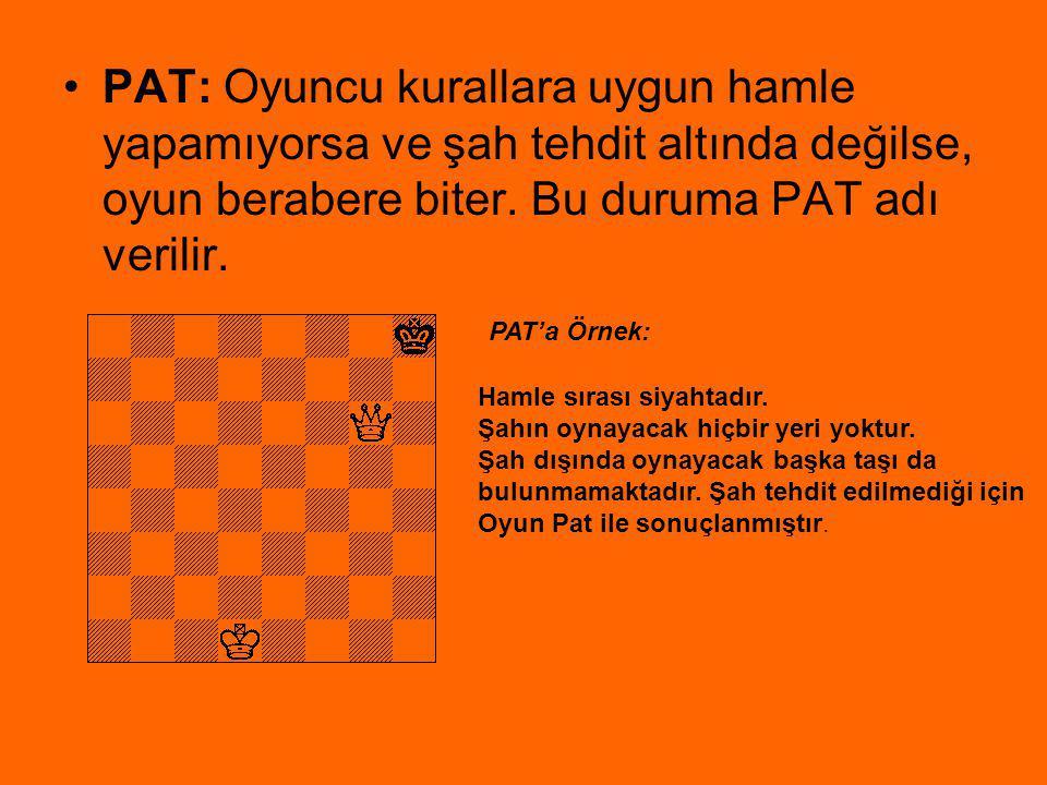 PAT: Oyuncu kurallara uygun hamle yapamıyorsa ve şah tehdit altında değilse, oyun berabere biter. Bu duruma PAT adı verilir. Hamle sırası siyahtadır.