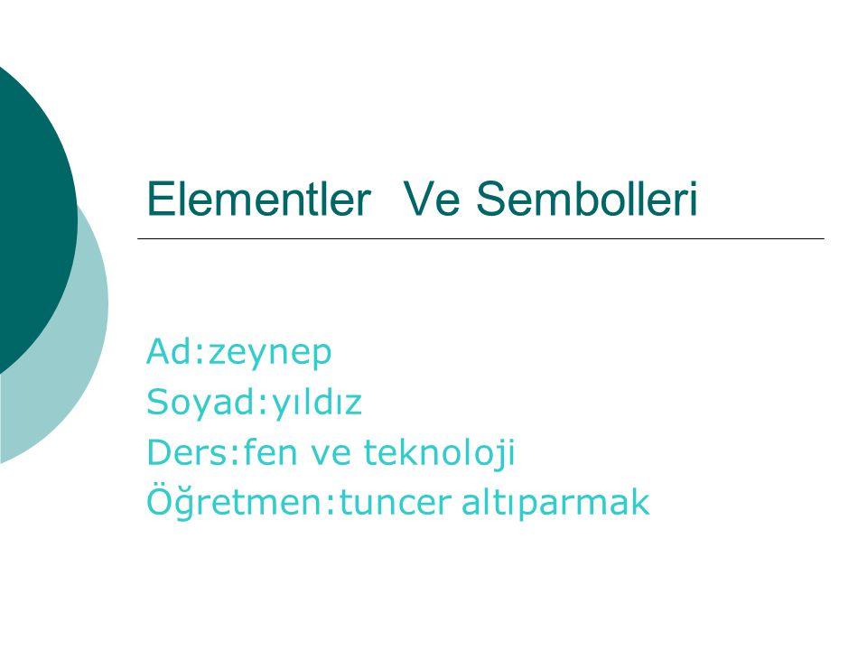 Elementler Ve Sembolleri Ad:zeynep Soyad:yıldız Ders:fen ve teknoloji Öğretmen:tuncer altıparmak
