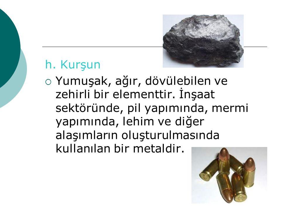h. Kurşun YYumuşak, ağır, dövülebilen ve zehirli bir elementtir. İnşaat sektöründe, pil yapımında, mermi yapımında, lehim ve diğer alaşımların oluşt