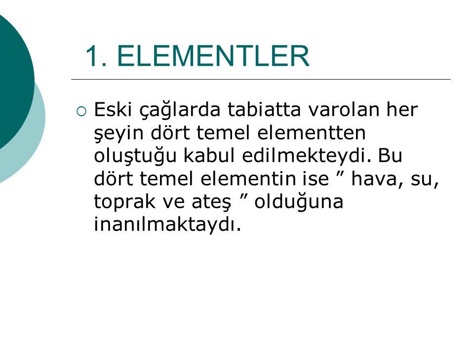 """1. ELEMENTLER EEski çağlarda tabiatta varolan her şeyin dört temel elementten oluştuğu kabul edilmekteydi. Bu dört temel elementin ise """" hava, su, t"""