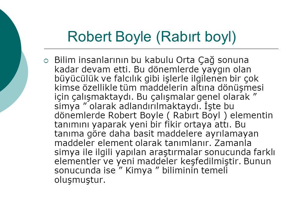 Robert Boyle (Rabırt boyl) BBilim insanlarının bu kabulu Orta Çağ sonuna kadar devam etti. Bu dönemlerde yaygın olan büyücülük ve falcılık gibi işle