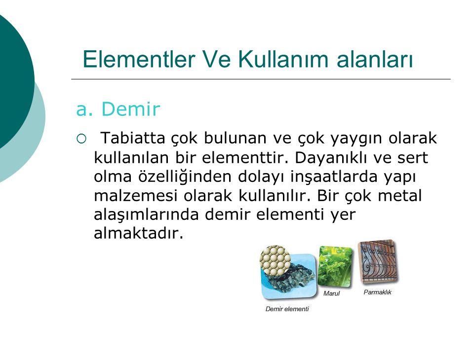 Elementler Ve Kullanım alanları a. Demir  T Tabiatta çok bulunan ve çok yaygın olarak kullanılan bir elementtir. Dayanıklı ve sert olma özelliğinden