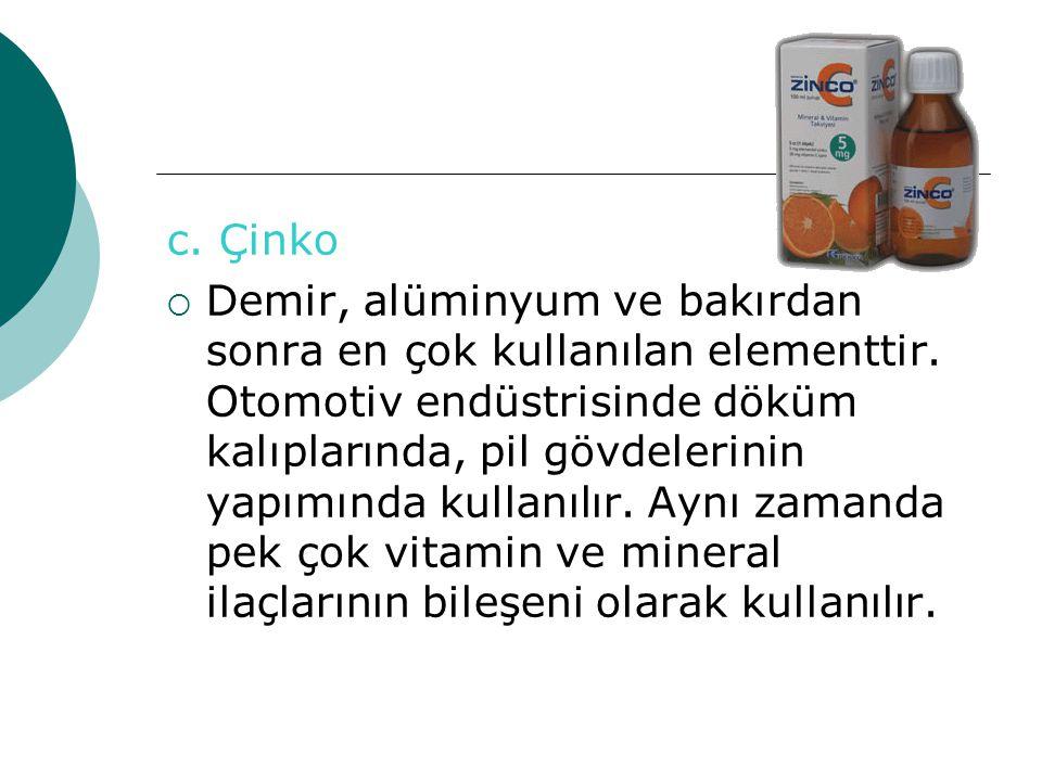 c. Çinko DDemir, alüminyum ve bakırdan sonra en çok kullanılan elementtir. Otomotiv endüstrisinde döküm kalıplarında, pil gövdelerinin yapımında kul