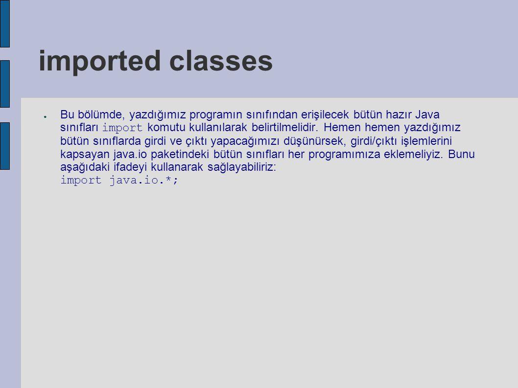 imported classes ● Bu bölümde, yazdığımız programın sınıfından erişilecek bütün hazır Java sınıfları import komutu kullanılarak belirtilmelidir. Hemen