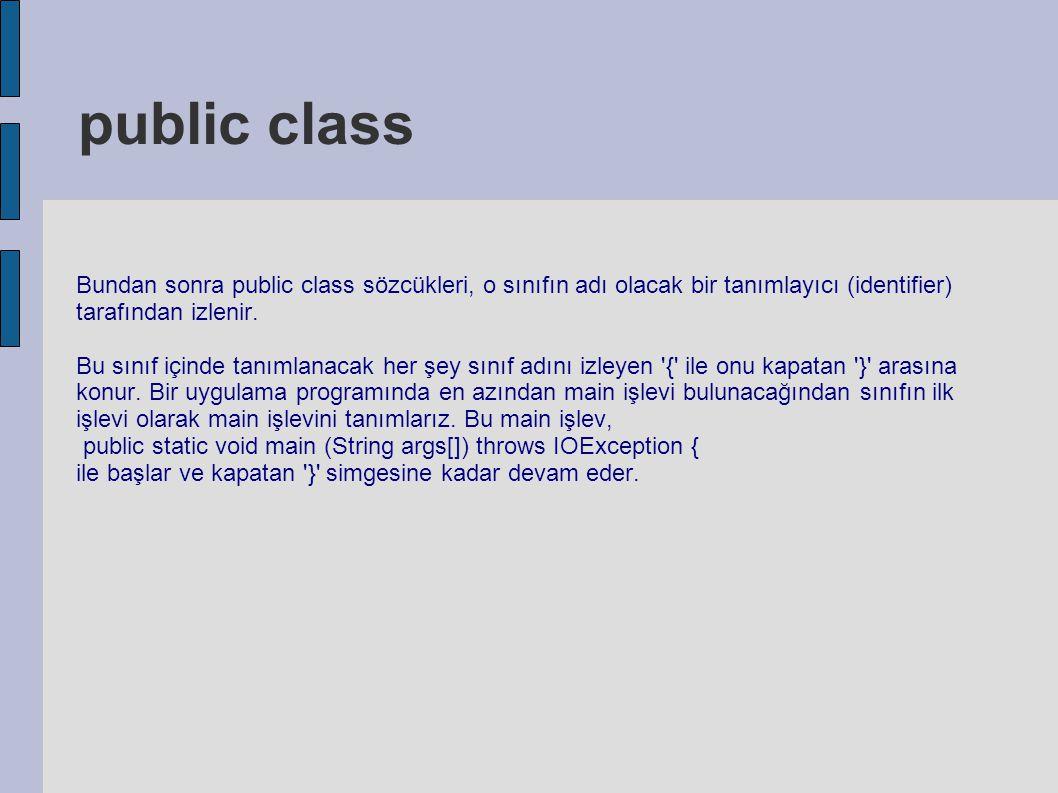 public class Bundan sonra public class sözcükleri, o sınıfın adı olacak bir tanımlayıcı (identifier) tarafından izlenir. Bu sınıf içinde tanımlanacak