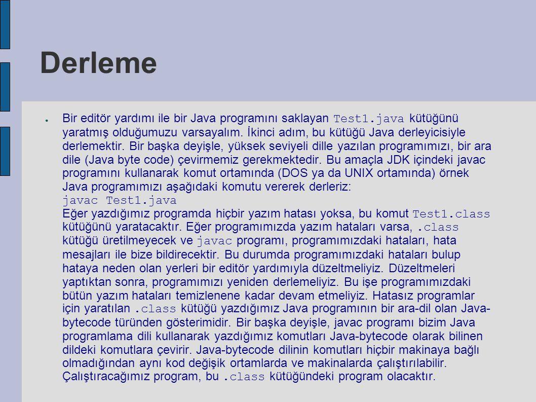 Çalıştırma ● Eğer yazdığımız Java programı bir konsol uygulaması ise, örnek programımız için yaratılan ve Java byte kodlarını tutan Test1.class kütüğünü JDK nın içinde bulunan Java yorumlayıcısı java ile aşağıdaki komutu kullanarak çalıştırabiliriz: java Test1 ● Eğer programımız bir applet ise, bu applet için ilk önce bir HTML kütüğü yaratmalıyız.