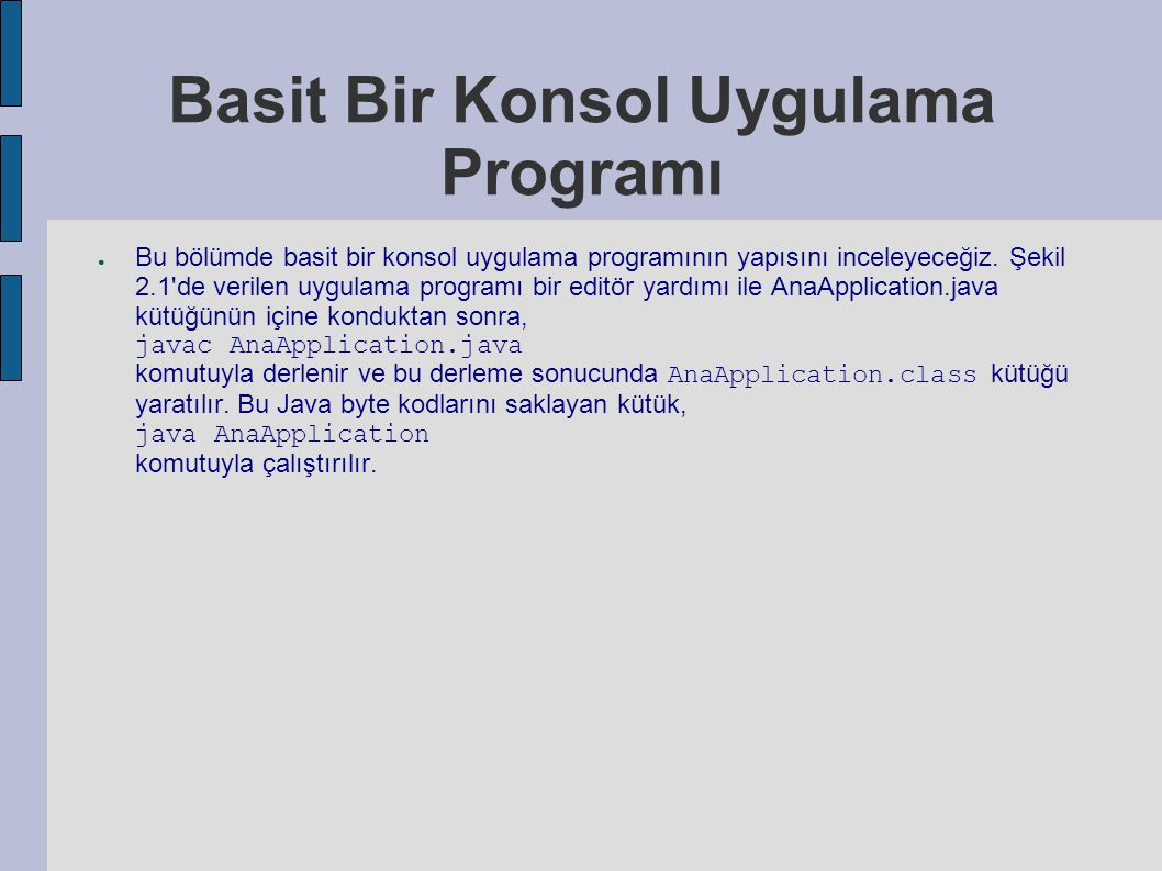 AnaApplication.java 1 import java.io.*; 2 3 public class AnaApplication { 4 5 public static void main(String args[]) throws IOException { 6 7 String yourName; 8 9 // Klavye ile ozdeslenen System.in akisini kullanacak olan 10 // yeni bir BufferedReader nesnesi yarat 11 BufferedReader stdin = 12 new BufferedReader(new InputStreamReader(System.in)); 1 3 14 // prompti bastir 15 System.out.print( Adinizi girin ve enter tusununa basin > ); 16 System.out.flush(); 1 7 18 // adin okunmasi 19 yourName = stdin.readLine(); 20 21 // okunan adin Merhaba kelimesi ile birlikte yazilmasi 22 System.out.println( Merhaba + yourName); 23 } 24 }