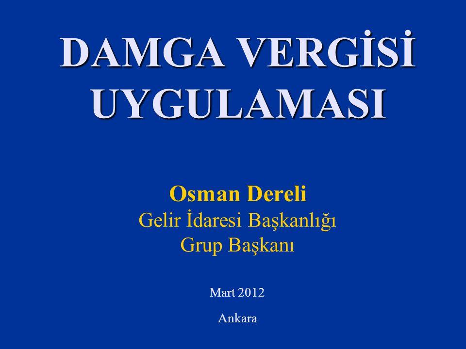 DAMGA VERGİSİ UYGULAMASI DAMGA VERGİSİ UYGULAMASI Osman Dereli Gelir İdaresi Başkanlığı Grup Başkanı Mart 2012 Ankara