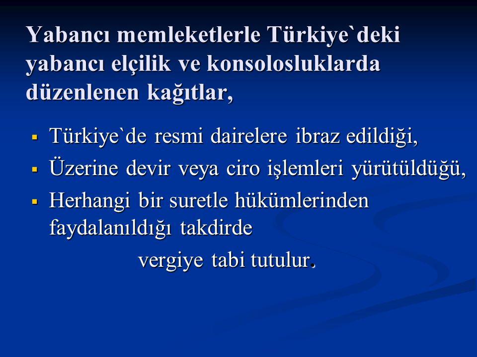 Yabancı memleketlerle Türkiye`deki yabancı elçilik ve konsolosluklarda düzenlenen kağıtlar,  Türkiye`de resmi dairelere ibraz edildiği,  Üzerine devir veya ciro işlemleri yürütüldüğü,  Herhangi bir suretle hükümlerinden faydalanıldığı takdirde vergiye tabi tutulur.