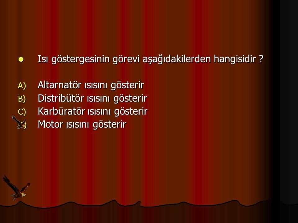 Isı göstergesinin görevi aşağıdakilerden hangisidir ? Isı göstergesinin görevi aşağıdakilerden hangisidir ? A) Altarnatör ısısını gösterir B) Distribü