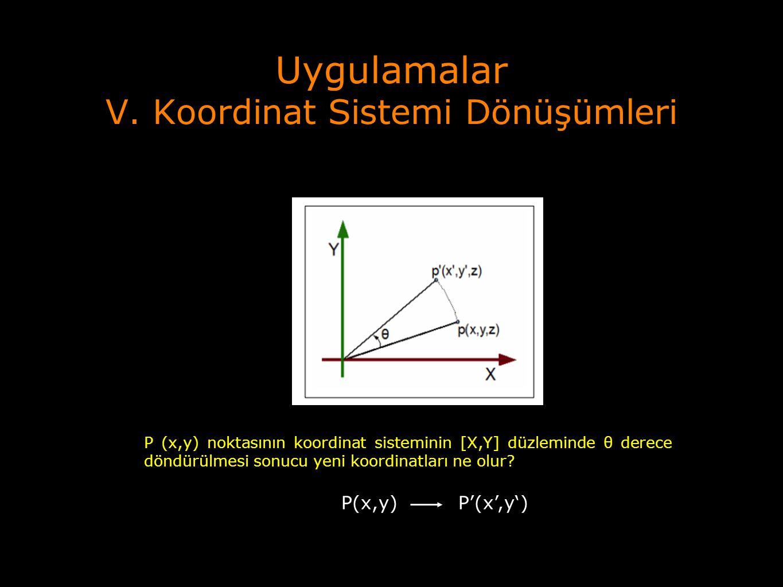 Uygulamalar V. Koordinat Sistemi Dönüşümleri P (x,y) noktasının koordinat sisteminin [X,Y] düzleminde θ derece döndürülmesi sonucu yeni koordinatları