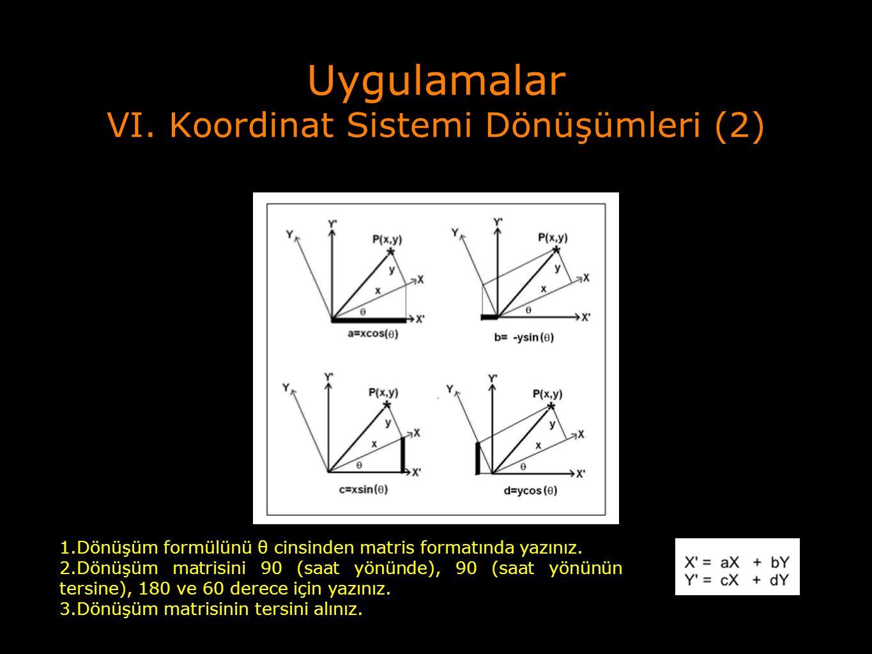 Uygulamalar VI. Koordinat Sistemi Dönüşümleri (2) 1.Dönüşüm formülünü θ cinsinden matris formatında yazınız. 2.Dönüşüm matrisini 90 (saat yönünde), 90