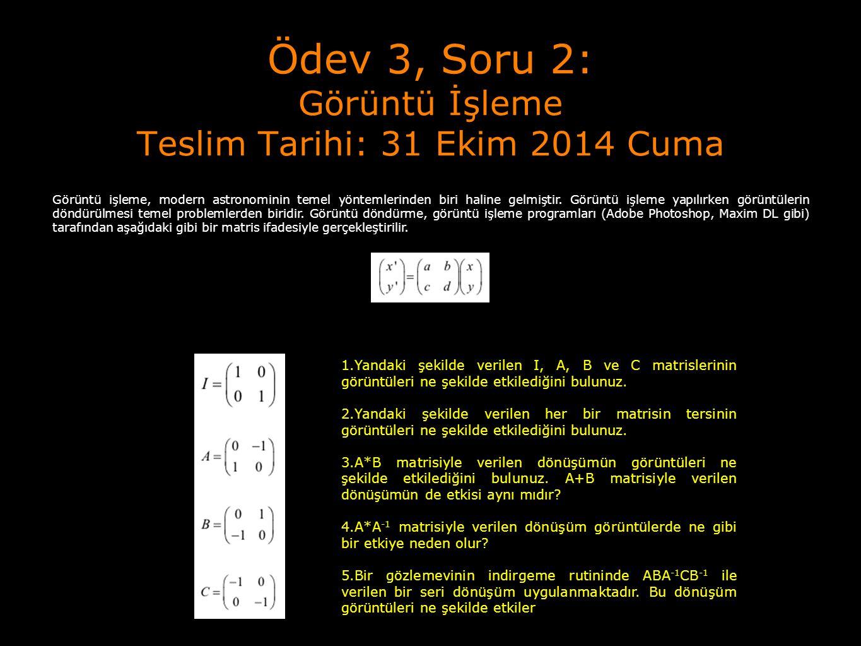 Ödev 3, Soru 2: Görüntü İşleme Teslim Tarihi: 31 Ekim 2014 Cuma Görüntü işleme, modern astronominin temel yöntemlerinden biri haline gelmiştir. Görünt