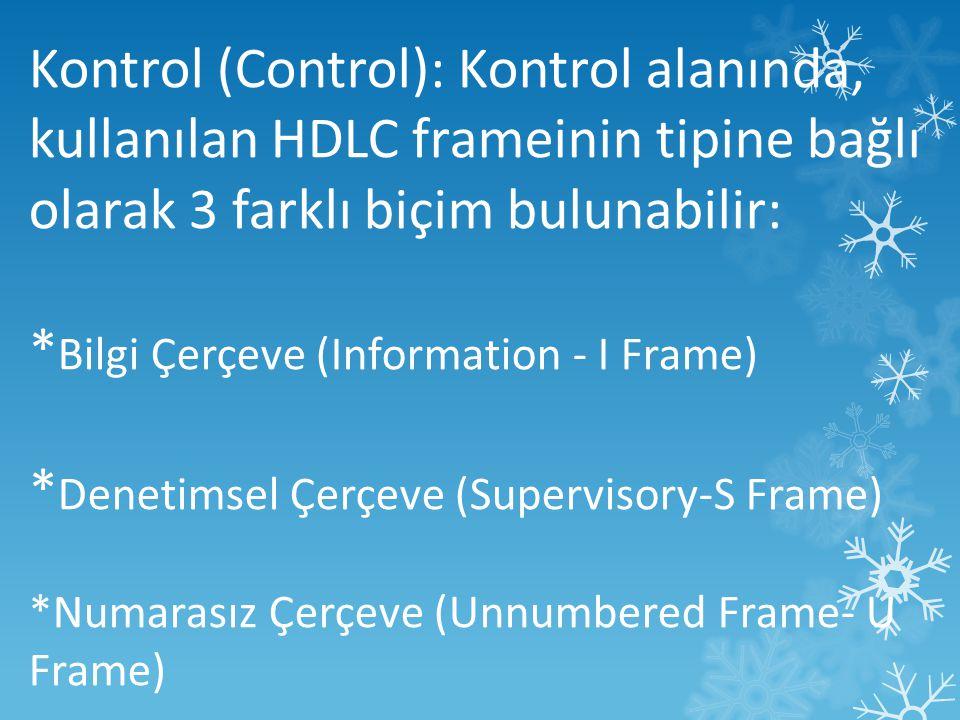 Kontrol (Control): Kontrol alanında, kullanılan HDLC frameinin tipine bağlı olarak 3 farklı biçim bulunabilir: * Bilgi Çerçeve (Information - I Frame) * Denetimsel Çerçeve (Supervisory-S Frame) *Numarasız Çerçeve (Unnumbered Frame- U Frame)