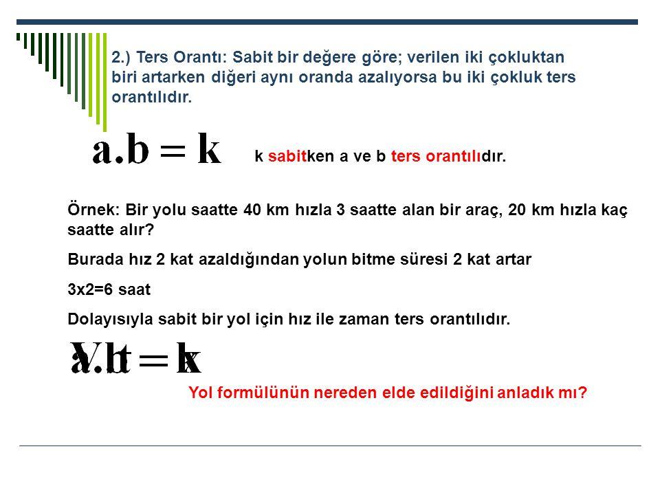 2.) Ters Orantı: Sabit bir değere göre; verilen iki çokluktan biri artarken diğeri aynı oranda azalıyorsa bu iki çokluk ters orantılıdır. k sabitken a