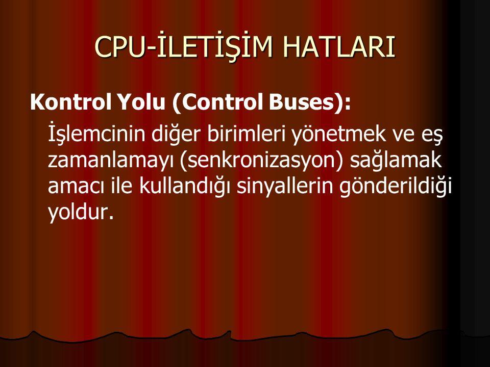 CPU-İLETİŞİM HATLARI Kontrol Yolu (Control Buses): İşlemcinin diğer birimleri yönetmek ve eş zamanlamayı (senkronizasyon) sağlamak amacı ile kullandığı sinyallerin gönderildiği yoldur.