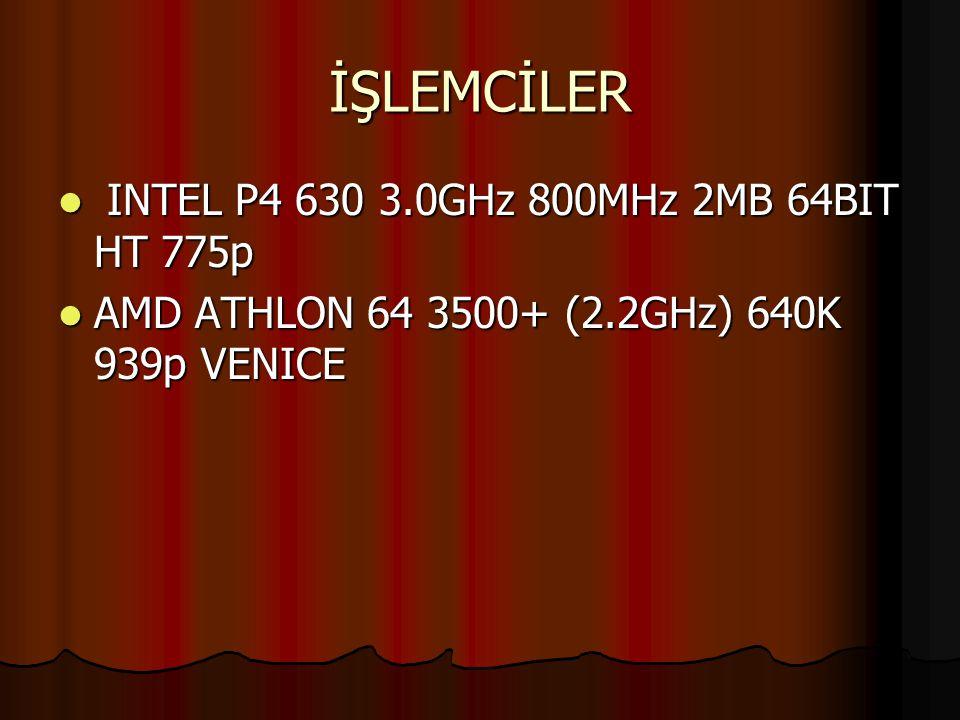 İŞLEMCİLER INTEL P4 630 3.0GHz 800MHz 2MB 64BIT HT 775p INTEL P4 630 3.0GHz 800MHz 2MB 64BIT HT 775p AMD ATHLON 64 3500+ (2.2GHz) 640K 939p VENICE AMD ATHLON 64 3500+ (2.2GHz) 640K 939p VENICE