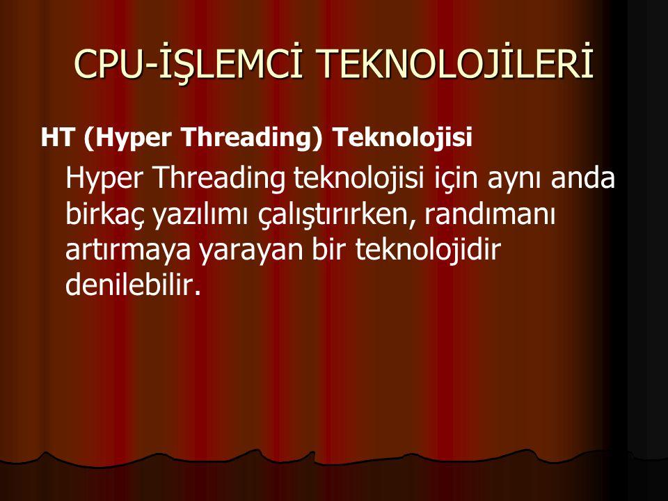 CPU-İŞLEMCİ TEKNOLOJİLERİ HT (Hyper Threading) Teknolojisi Hyper Threading teknolojisi için aynı anda birkaç yazılımı çalıştırırken, randımanı artırmaya yarayan bir teknolojidir denilebilir.