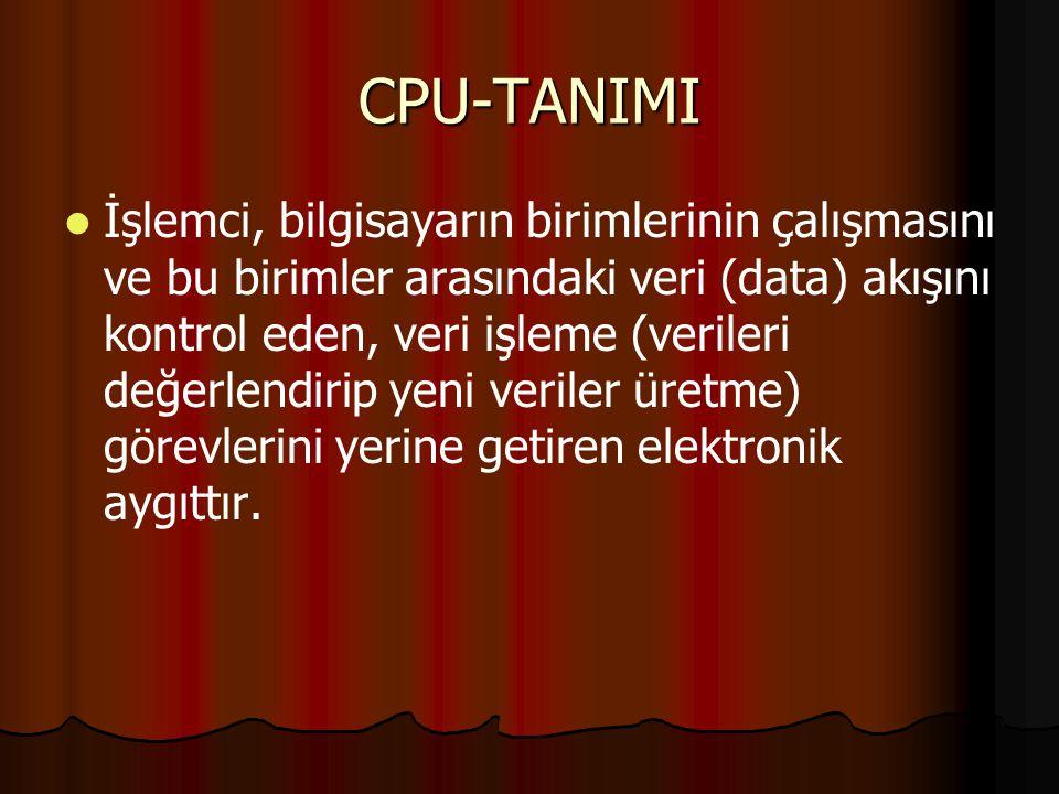 CPU-TANIMI İşlemci, bilgisayarın birimlerinin çalışmasını ve bu birimler arasındaki veri (data) akışını kontrol eden, veri işleme (verileri değerlendirip yeni veriler üretme) görevlerini yerine getiren elektronik aygıttır.
