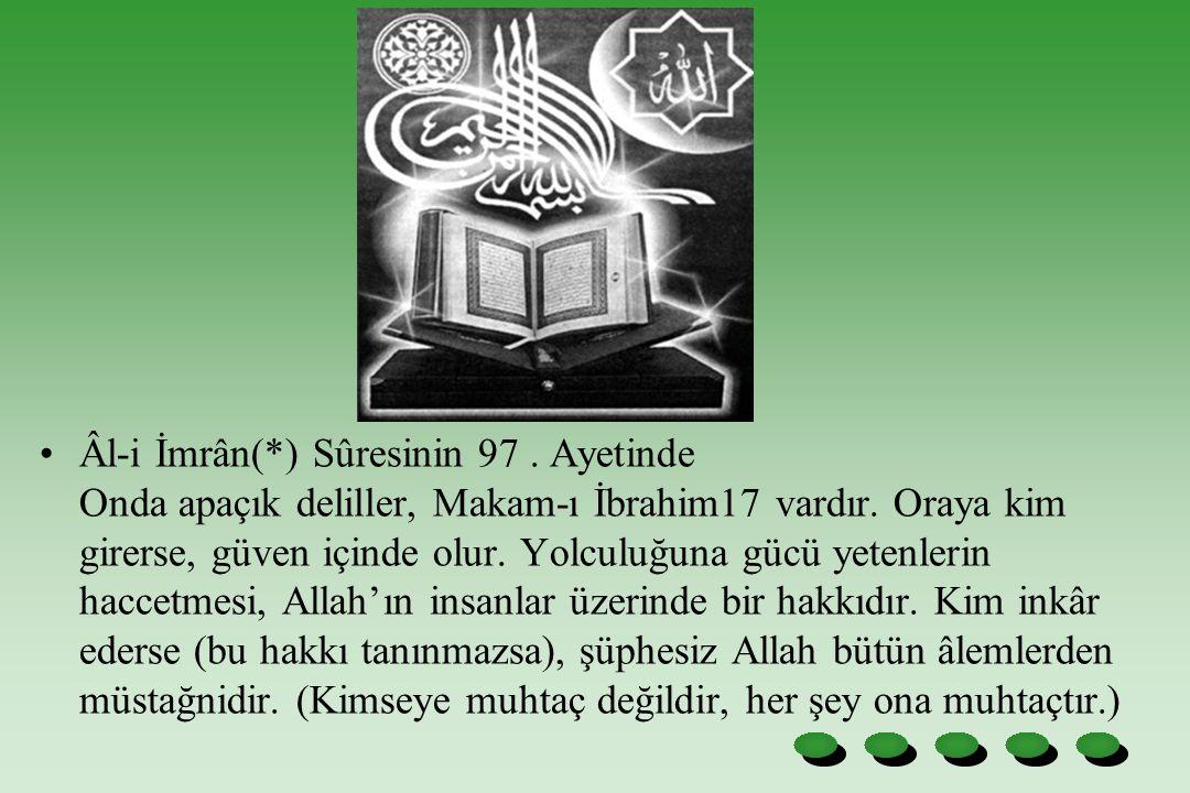 Âl-i İmrân(*) Sûresinin 97. Ayetinde Onda apaçık deliller, Makam-ı İbrahim17 vardır. Oraya kim girerse, güven içinde olur. Yolculuğuna gücü yetenlerin
