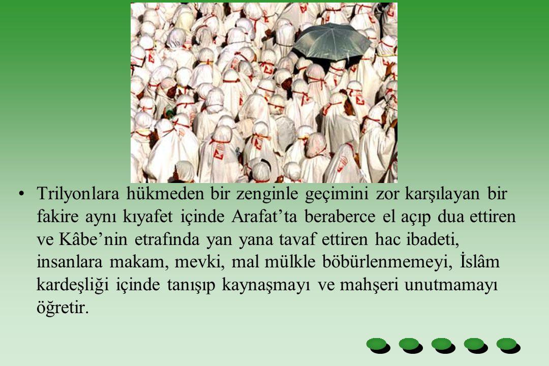 Trilyonlara hükmeden bir zenginle geçimini zor karşılayan bir fakire aynı kıyafet içinde Arafat'ta beraberce el açıp dua ettiren ve Kâbe'nin etrafında yan yana tavaf ettiren hac ibadeti, insanlara makam, mevki, mal mülkle böbürlenmemeyi, İslâm kardeşliği içinde tanışıp kaynaşmayı ve mahşeri unutmamayı öğretir.