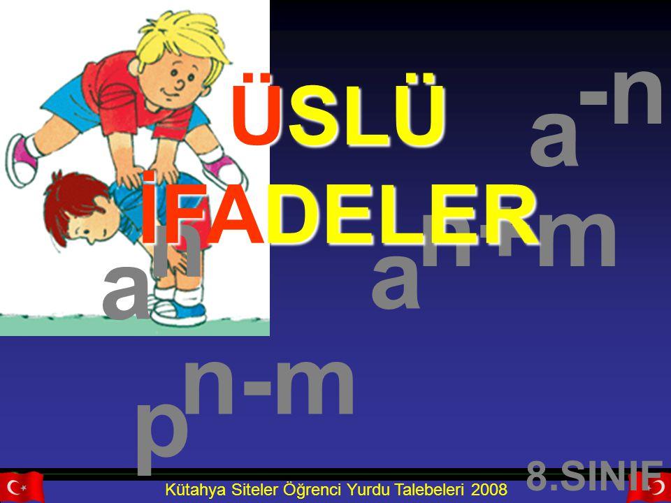 Kütahya Siteler Öğrenci Yurdu Talebeleri 2008 a a n a n+m p n-m -n ÜSLÜ İFADELER 8.SINIF