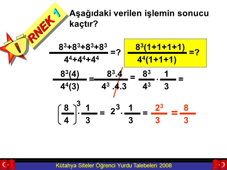 Kütahya Siteler Öğrenci Yurdu Talebeleri 2008 RNEK 1 Aşağıdaki verilen işlemin sonucu kaçtır? =? 8 3 +8 3 +8 3 +8 3 4 4 +4 4 +4 4 4 4 (1+1+1) 8 3 (1+1