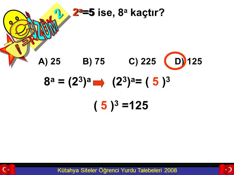 Kütahya Siteler Öğrenci Yurdu Talebeleri 2008 (2 3 ) a = (2 a ) 3 RNEK 2 2 a =5 ise, 8 a kaçtır? A) 25B) 75C) 225D) 125 8 a = (2 3 ) a (2a)3(2a)3 2 a