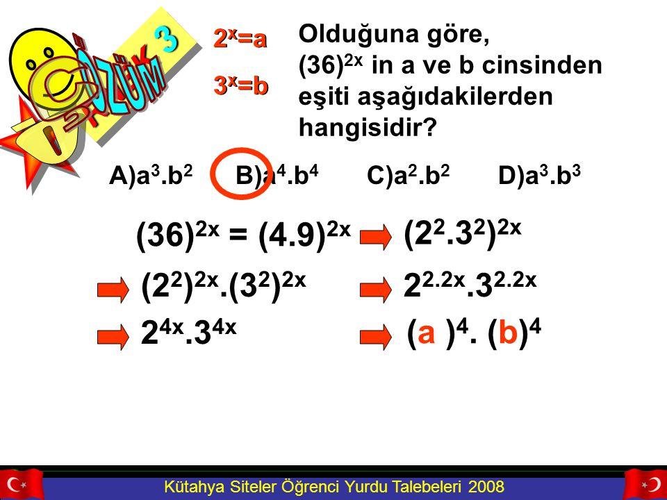 Kütahya Siteler Öğrenci Yurdu Talebeleri 2008 RNEK 3 Olduğuna göre, (36) 2x in a ve b cinsinden eşiti aşağıdakilerden hangisidir? 2 x =a 3 x =b A)a 3.