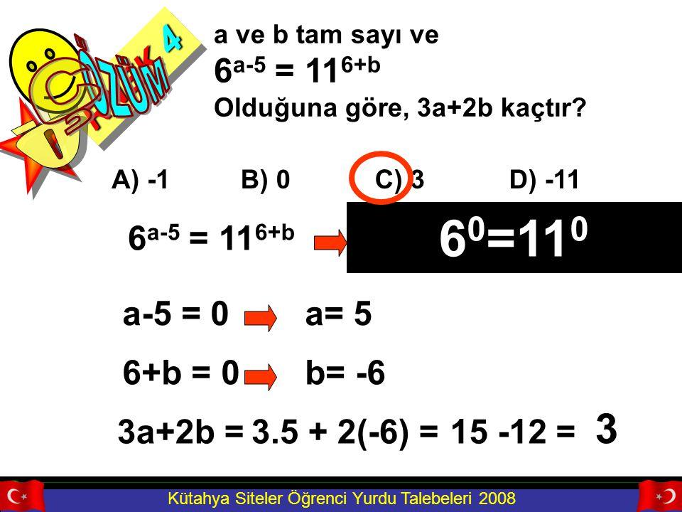 Kütahya Siteler Öğrenci Yurdu Talebeleri 2008 RNEK 4 a ve b tam sayı ve 6 a-5 = 11 6+b Olduğuna göre, 3a+2b kaçtır? A) -1B) 0C) 3D) -11 6 a-5 = 11 6+b