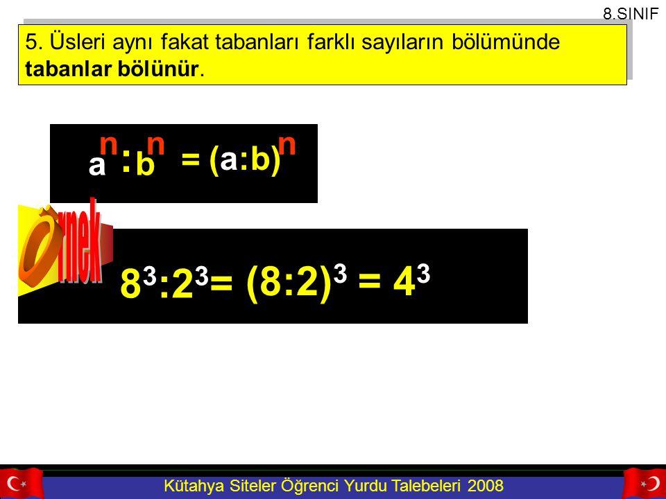 Kütahya Siteler Öğrenci Yurdu Talebeleri 2008 5. Üsleri aynı fakat tabanları farklı sayıların bölümünde tabanlar bölünür. 8.SINIF nnn (a:b) ab = : 8 3