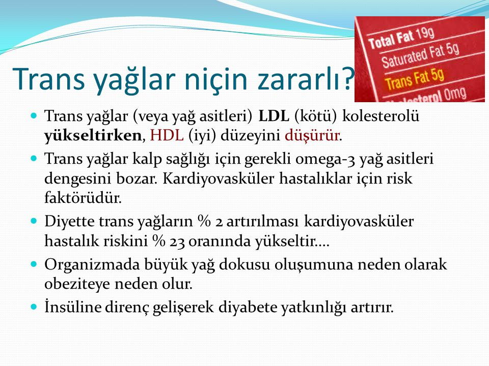 Trans yağlar (veya yağ asitleri) LDL (kötü) kolesterolü yükseltirken, HDL (iyi) düzeyini düşürür. Trans yağlar kalp sağlığı için gerekli omega-3 yağ a