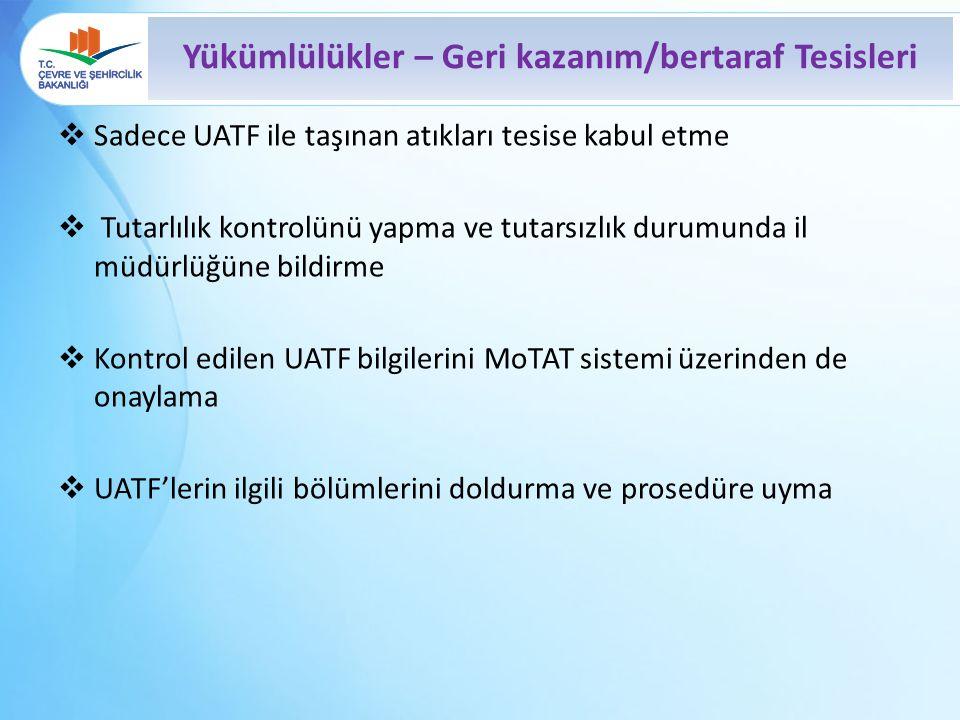  Sadece UATF ile taşınan atıkları tesise kabul etme  Tutarlılık kontrolünü yapma ve tutarsızlık durumunda il müdürlüğüne bildirme  Kontrol edilen UATF bilgilerini MoTAT sistemi üzerinden de onaylama  UATF'lerin ilgili bölümlerini doldurma ve prosedüre uyma Yükümlülükler – Geri kazanım/bertaraf Tesisleri