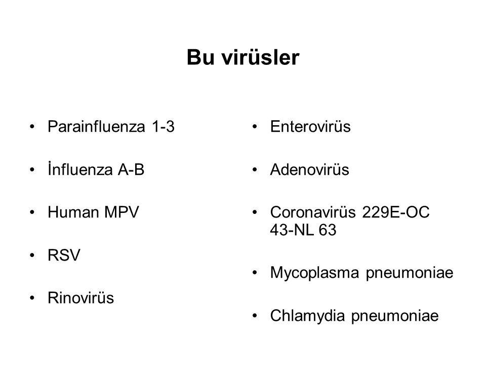Bu virüsler Parainfluenza 1-3 İnfluenza A-B Human MPV RSV Rinovirüs Enterovirüs Adenovirüs Coronavirüs 229E-OC 43-NL 63 Mycoplasma pneumoniae Chlamydi
