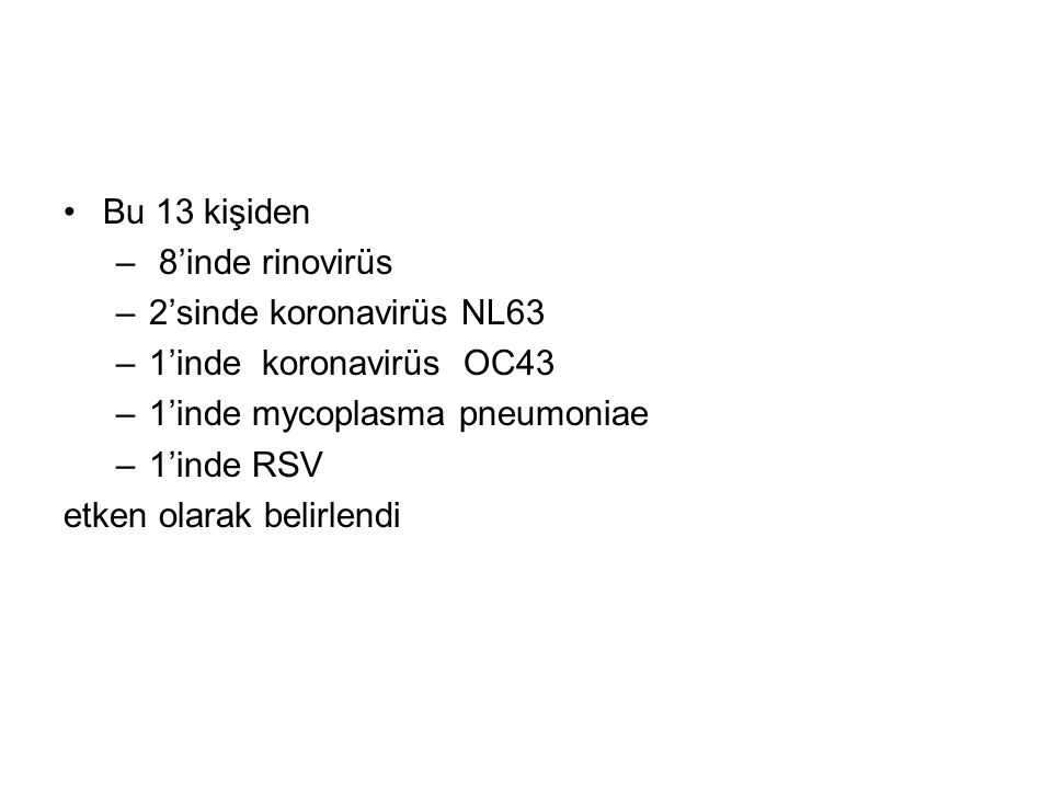 Bu 13 kişiden – 8'inde rinovirüs –2'sinde koronavirüs NL63 –1'inde koronavirüs OC43 –1'inde mycoplasma pneumoniae –1'inde RSV etken olarak belirlendi