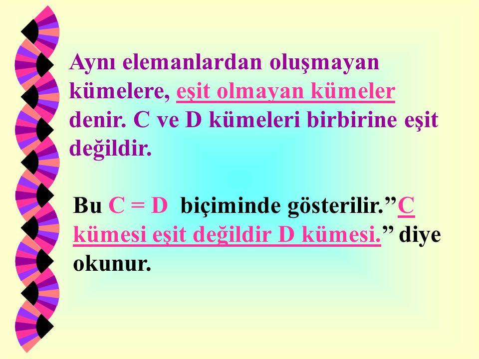 Aynı elemanlardan oluşmayan kümelere, eşit olmayan kümeler denir. C ve D kümeleri birbirine eşit değildir. Bu C = D biçiminde gösterilir.''C kümesi eş