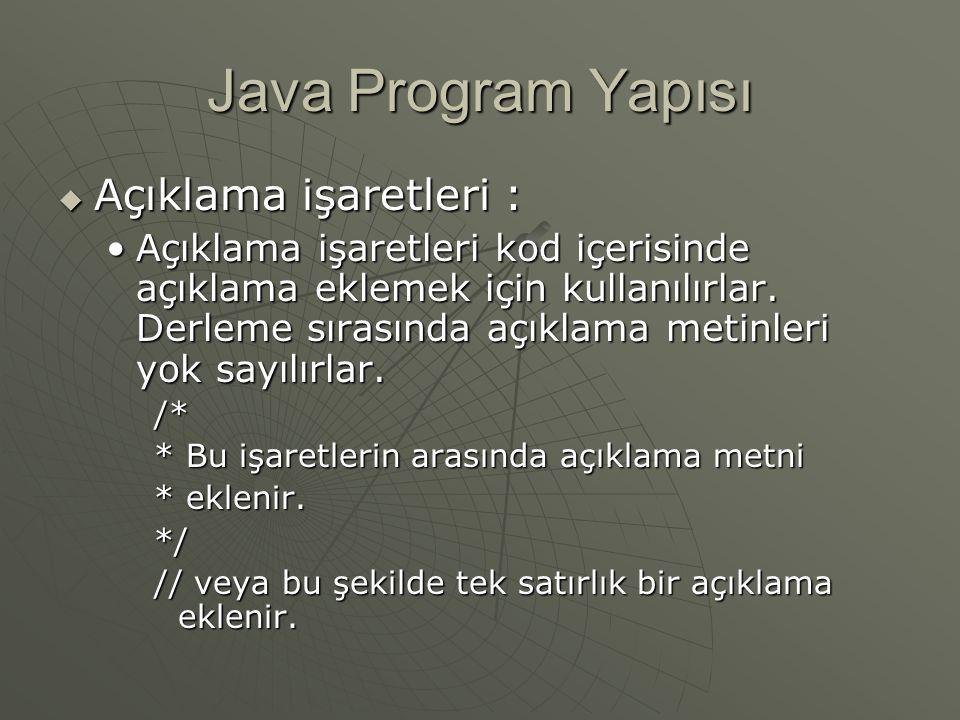 Java Program Yapısı  Açıklama işaretleri : Açıklama işaretleri kod içerisinde açıklama eklemek için kullanılırlar. Derleme sırasında açıklama metinle