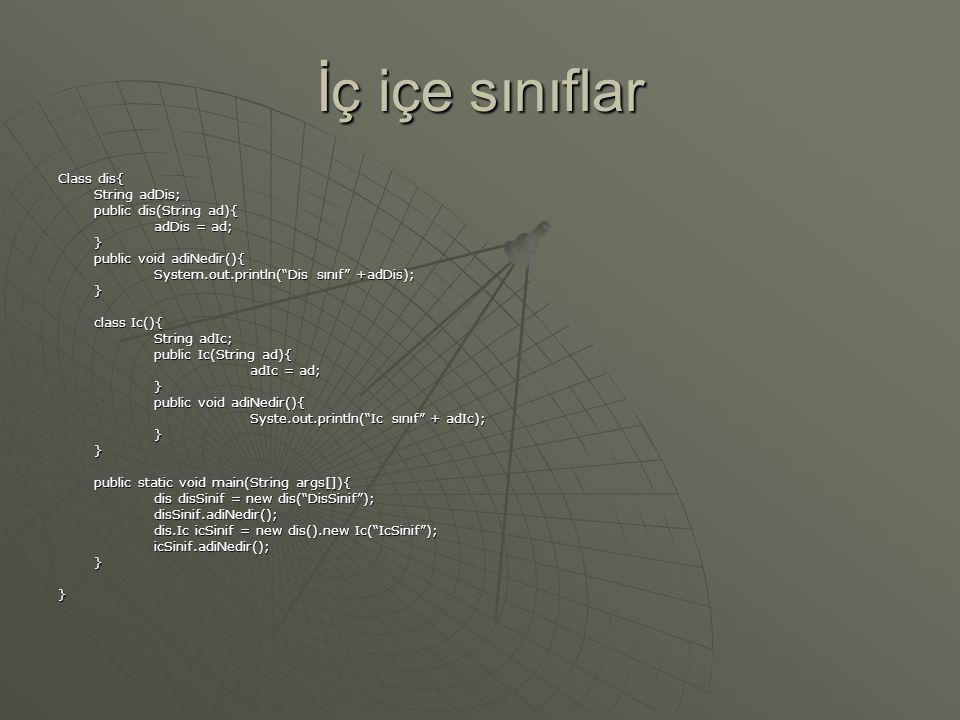 İç içe sınıflar Class dis{ String adDis; public dis(String ad){ adDis = ad; } public void adiNedir(){ System.out.println( Dis sınıf +adDis); } class Ic(){ String adIc; public Ic(String ad){ adIc = ad; } public void adiNedir(){ Syste.out.println( Ic sınıf + adIc); }} public static void main(String args[]){ dis disSinif = new dis( DisSinif ); disSinif.adiNedir(); dis.Ic icSinif = new dis().new Ic( IcSinif ); icSinif.adiNedir();}}