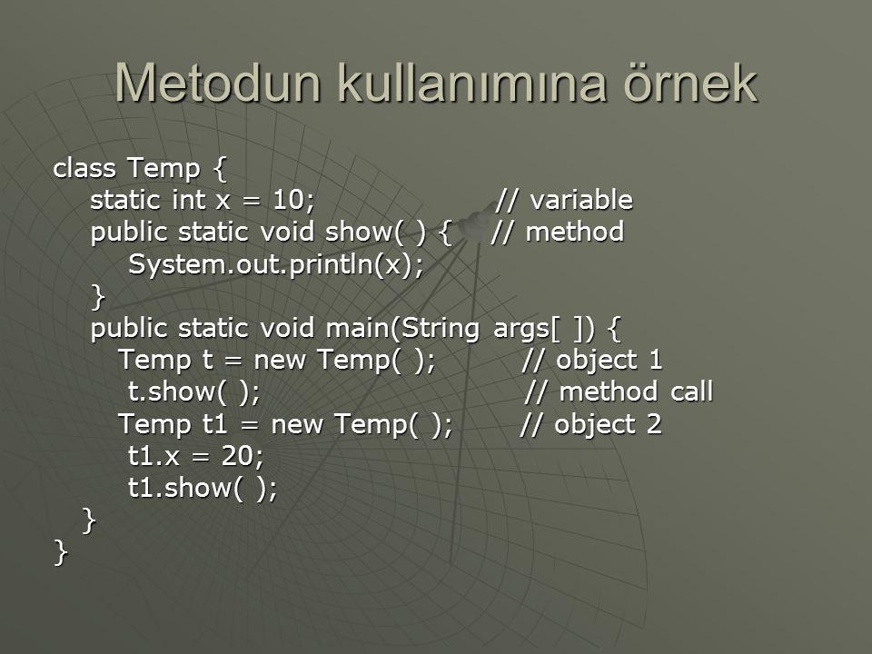Metodun kullanımına örnek class Temp { static int x = 10; // variable static int x = 10; // variable public static void show( ) { // method public static void show( ) { // method System.out.println(x); System.out.println(x); } public static void main(String args[ ]) { public static void main(String args[ ]) { Temp t = new Temp( ); // object 1 Temp t = new Temp( ); // object 1 t.show( ); // method call t.show( ); // method call Temp t1 = new Temp( ); // object 2 Temp t1 = new Temp( ); // object 2 t1.x = 20; t1.x = 20; t1.show( ); t1.show( ); }}