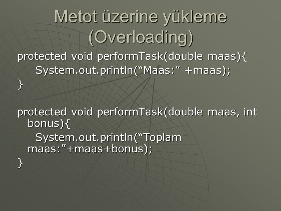 "Metot üzerine yükleme (Overloading) protected void performTask(double maas){ System.out.println(""Maas:"" +maas); System.out.println(""Maas:"" +maas);} pr"