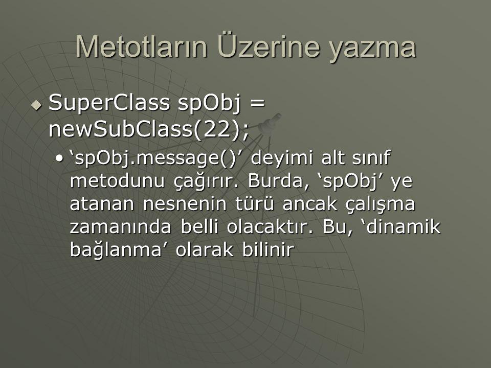Metotların Üzerine yazma  SuperClass spObj = newSubClass(22); 'spObj.message()' deyimi alt sınıf metodunu çağırır. Burda, 'spObj' ye atanan nesnenin