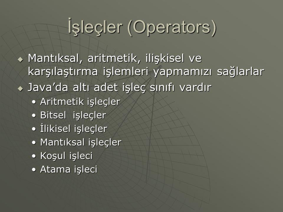 İşleçler (Operators)  Mantıksal, aritmetik, ilişkisel ve karşılaştırma işlemleri yapmamızı sağlarlar  Java'da altı adet işleç sınıfı vardır Aritmeti