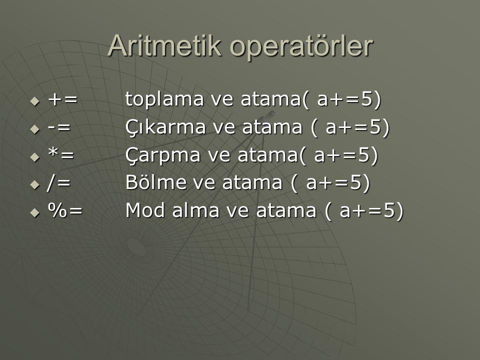 Aritmetik operatörler  +=toplama ve atama( a+=5)  -=Çıkarma ve atama ( a+=5)  *=Çarpma ve atama( a+=5)  /=Bölme ve atama ( a+=5)  %=Mod alma ve atama ( a+=5)