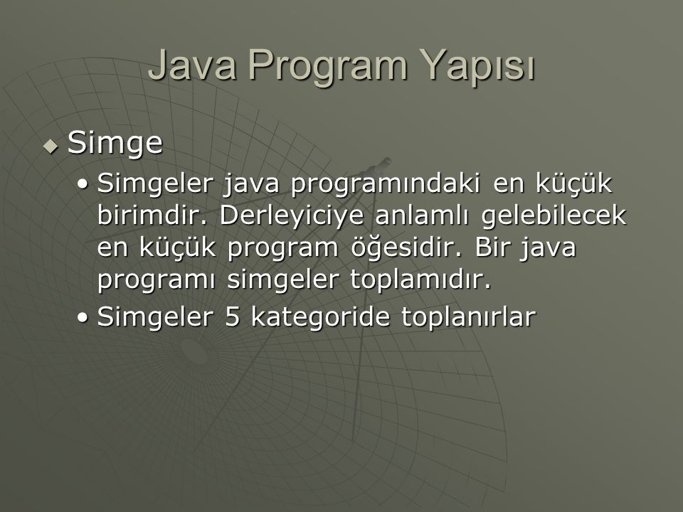 Java Program Yapısı  Simge Simgeler java programındaki en küçük birimdir. Derleyiciye anlamlı gelebilecek en küçük program öğesidir. Bir java program