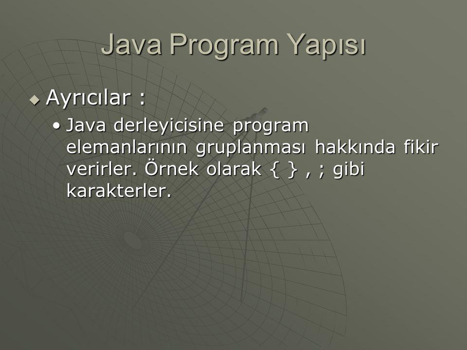 Java Program Yapısı  Ayrıcılar : Java derleyicisine program elemanlarının gruplanması hakkında fikir verirler. Örnek olarak { }, ; gibi karakterler.J