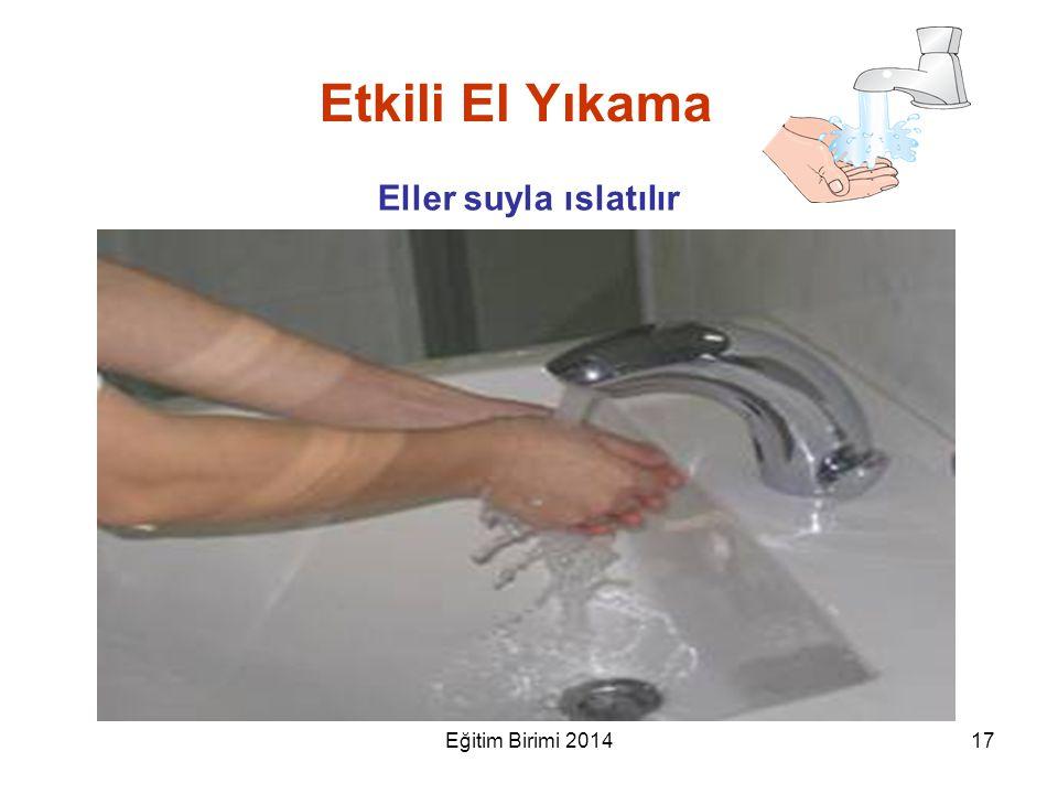 Etkili El Yıkama Eller suyla ıslatılır 17Eğitim Birimi 2014